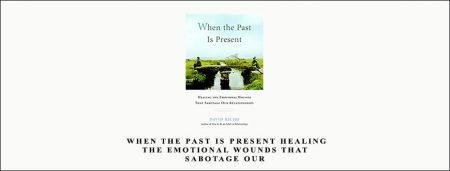 When the Past Is Present Healing the Emotional Wounds That Sabotage our
